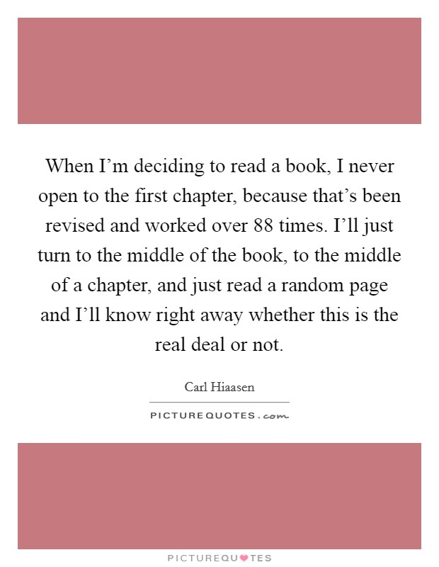 When I'm deciding to read a book, I never open to the first chapter, because that's been revised and worked over 88 times. I'll just turn to the middle of the book, to the middle of a chapter, and just read a random page and I'll know right away whether this is the real deal or not Picture Quote #1