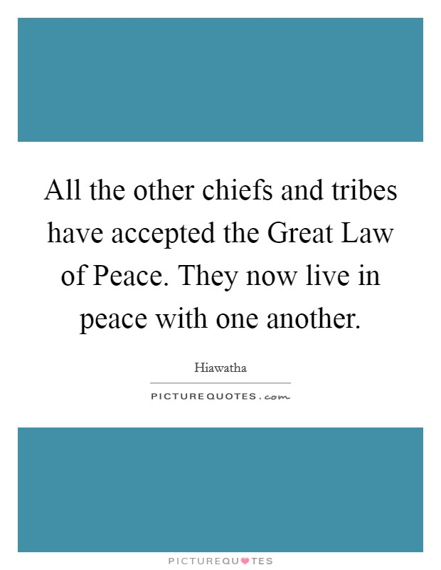 All the other chiefs and tribes have accepted the Great Law of Peace. They now live in peace with one another Picture Quote #1
