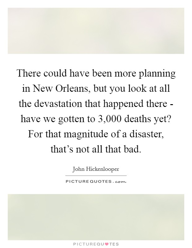 There could have been more planning in New Orleans, but you look at all the devastation that happened there - have we gotten to 3,000 deaths yet? For that magnitude of a disaster, that's not all that bad Picture Quote #1