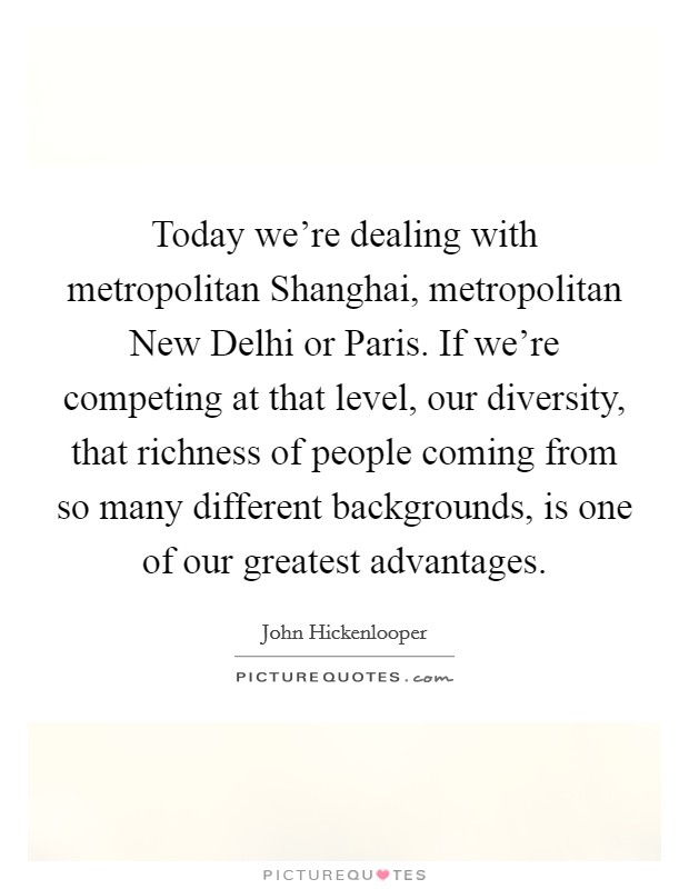 Today we're dealing with metropolitan Shanghai, metropolitan New Delhi or Paris. If we're competing at that level, our diversity, that richness of people coming from so many different backgrounds, is one of our greatest advantages Picture Quote #1