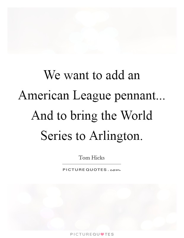 We want to add an American League pennant... And to bring the World Series to Arlington Picture Quote #1
