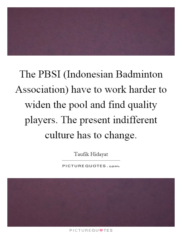 The PBSI (Indonesian Badminton Association) have to work harder to widen the pool and find quality players. The present indifferent culture has to change Picture Quote #1