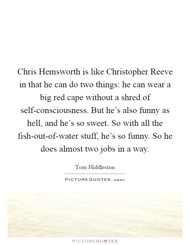 Chris Hemsworth is like Christopher Reeve in that he can do two things: he can wear a big red cape without a shred of self-consciousness. But he's also funny as hell, and he's so sweet. So with all the fish-out-of-water stuff, he's so funny. So he does almost two jobs in a way Picture Quote #1