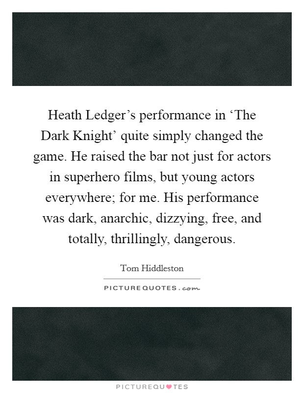 Heath Ledger's performance in 'The Dark Knight' quite simply changed the game. He raised the bar not just for actors in superhero films, but young actors everywhere; for me. His performance was dark, anarchic, dizzying, free, and totally, thrillingly, dangerous Picture Quote #1