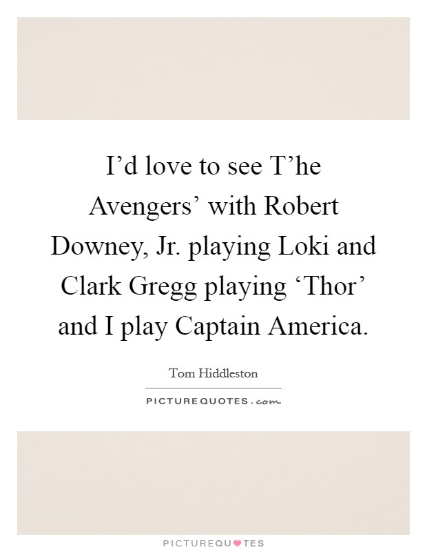I'd love to see T'he Avengers' with Robert Downey, Jr. playing Loki and Clark Gregg playing 'Thor' and I play Captain America Picture Quote #1