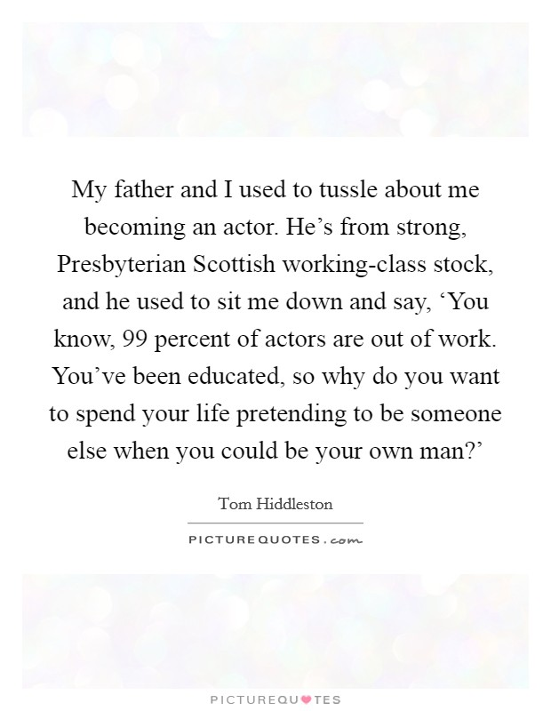My father and I used to tussle about me becoming an actor. He's from strong, Presbyterian Scottish working-class stock, and he used to sit me down and say, 'You know, 99 percent of actors are out of work. You've been educated, so why do you want to spend your life pretending to be someone else when you could be your own man?' Picture Quote #1