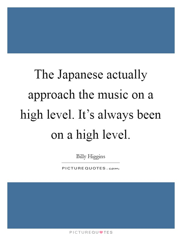 The Japanese actually approach the music on a high level. It's always been on a high level Picture Quote #1