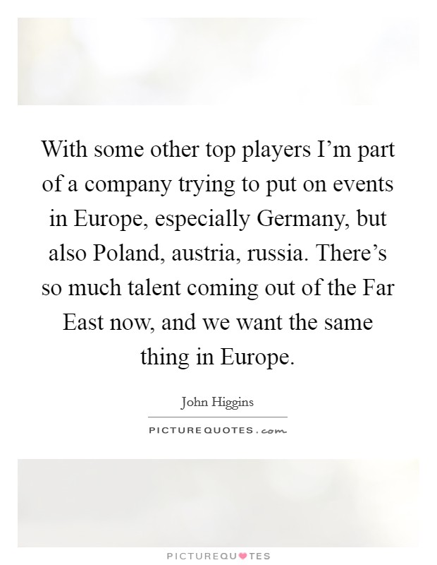 With some other top players I'm part of a company trying to put on events in Europe, especially Germany, but also Poland, austria, russia. There's so much talent coming out of the Far East now, and we want the same thing in Europe Picture Quote #1