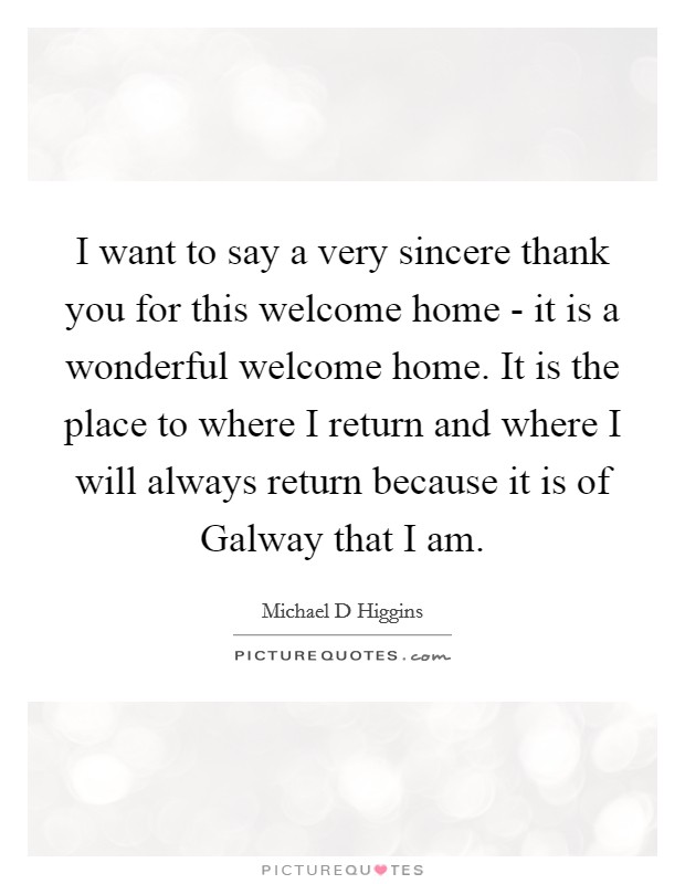 I want to say a very sincere thank you for this welcome home - it is a wonderful welcome home. It is the place to where I return and where I will always return because it is of Galway that I am Picture Quote #1