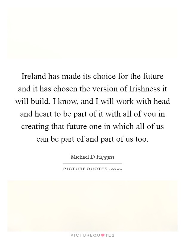 Ireland has made its choice for the future and it has chosen the version of Irishness it will build. I know, and I will work with head and heart to be part of it with all of you in creating that future one in which all of us can be part of and part of us too Picture Quote #1