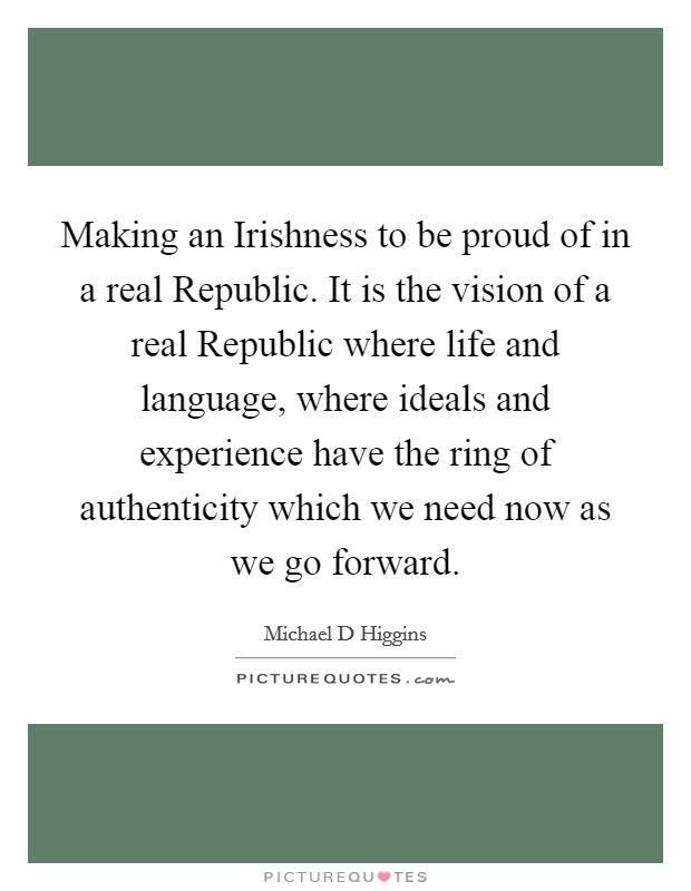Making an Irishness to be proud of in a real Republic. It is the vision of a real Republic where life and language, where ideals and experience have the ring of authenticity which we need now as we go forward Picture Quote #1