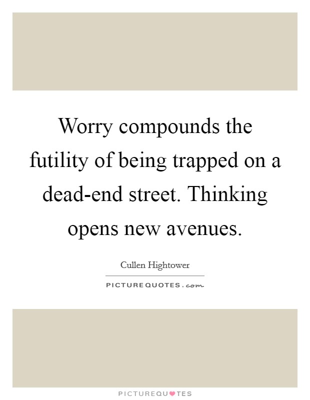 Worry compounds the futility of being trapped on a dead-end street. Thinking opens new avenues Picture Quote #1