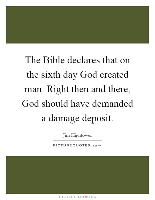 The Bible declares that on the sixth day God created man. Right then and there, God should have demanded a damage deposit Picture Quote #1