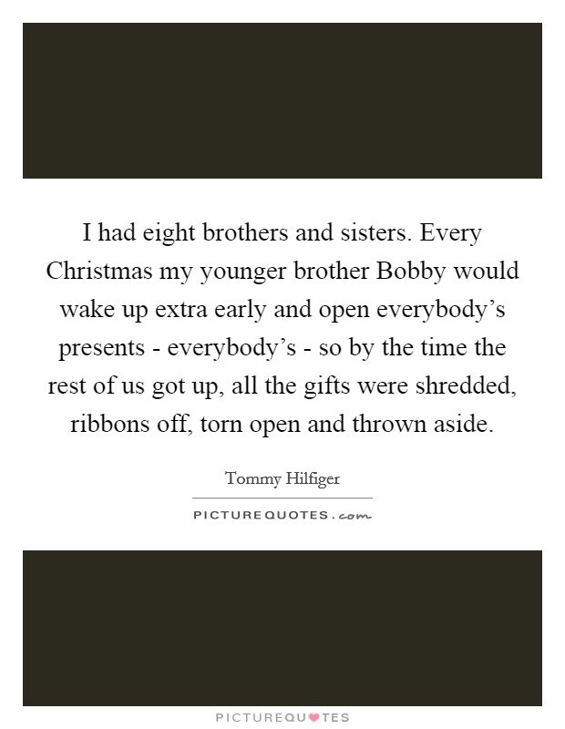 I had eight brothers and sisters. Every Christmas my younger brother Bobby would wake up extra early and open everybody's presents - everybody's - so by the time the rest of us got up, all the gifts were shredded, ribbons off, torn open and thrown aside Picture Quote #1