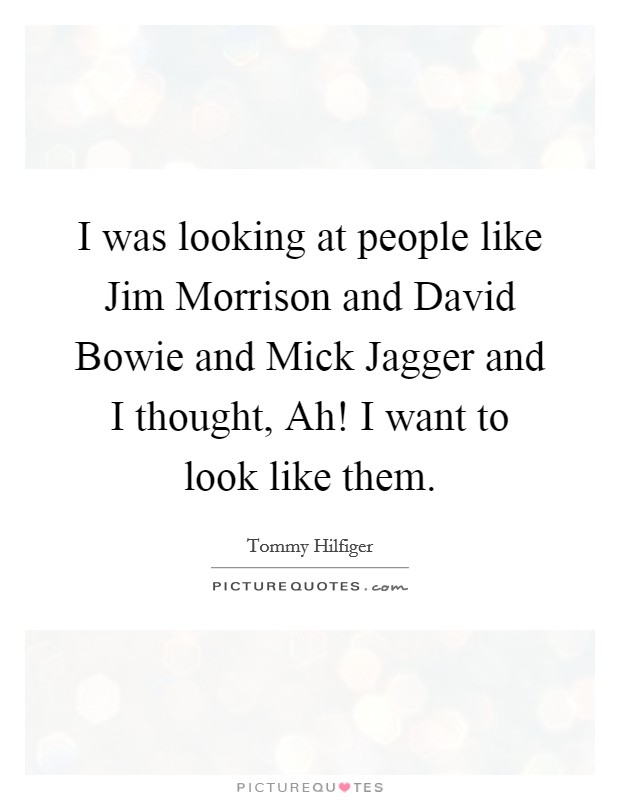 I was looking at people like Jim Morrison and David Bowie and Mick Jagger and I thought, Ah! I want to look like them Picture Quote #1