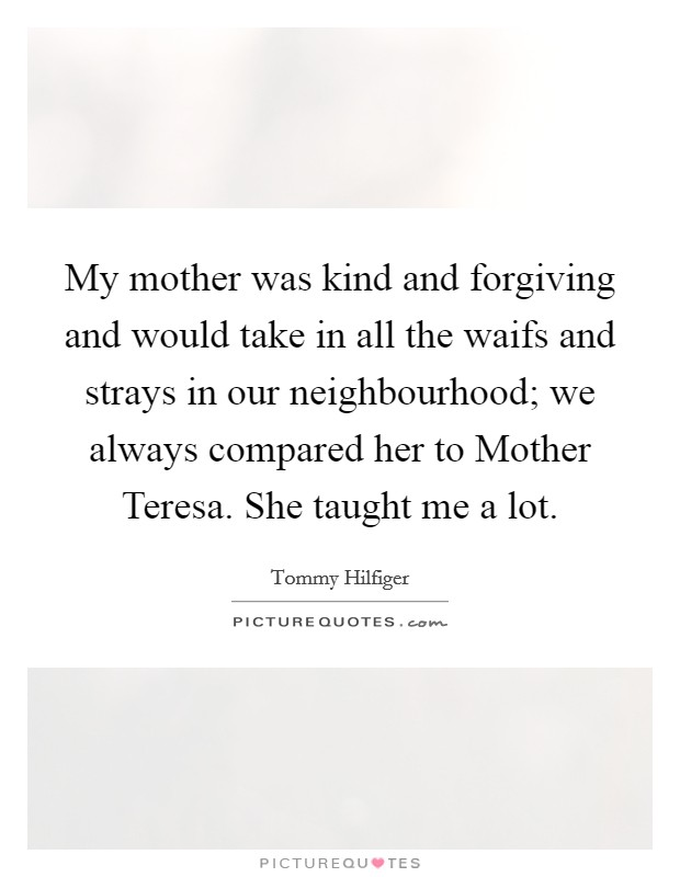 My mother was kind and forgiving and would take in all the waifs and strays in our neighbourhood; we always compared her to Mother Teresa. She taught me a lot Picture Quote #1