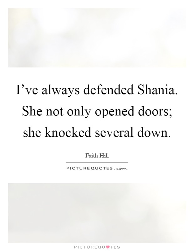 I've always defended Shania. She not only opened doors; she knocked several down Picture Quote #1