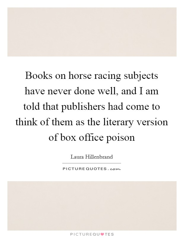 Books on horse racing subjects have never done well, and I am told that publishers had come to think of them as the literary version of box office poison Picture Quote #1