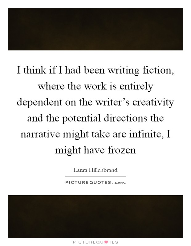 I think if I had been writing fiction, where the work is entirely dependent on the writer's creativity and the potential directions the narrative might take are infinite, I might have frozen Picture Quote #1