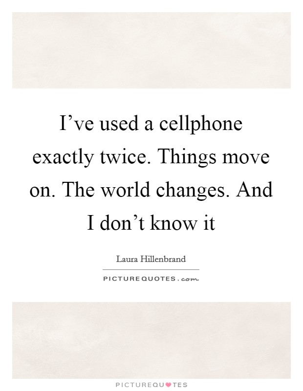 I've used a cellphone exactly twice. Things move on. The world changes. And I don't know it Picture Quote #1