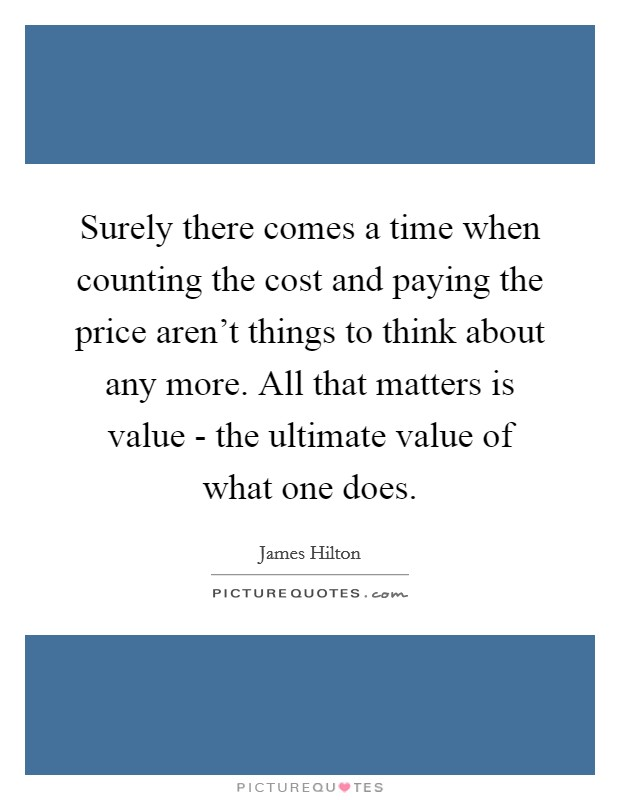Surely there comes a time when counting the cost and paying the price aren't things to think about any more. All that matters is value - the ultimate value of what one does Picture Quote #1