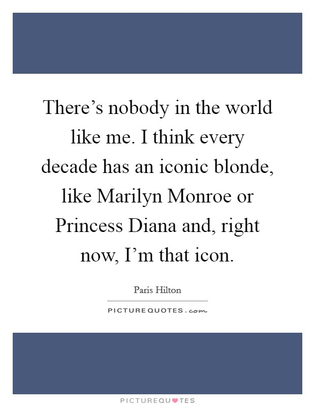 There's nobody in the world like me. I think every decade has an iconic blonde, like Marilyn Monroe or Princess Diana and, right now, I'm that icon Picture Quote #1