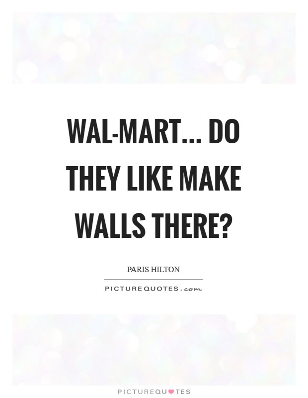 Wal-mart... do they like make walls there? Picture Quote #1