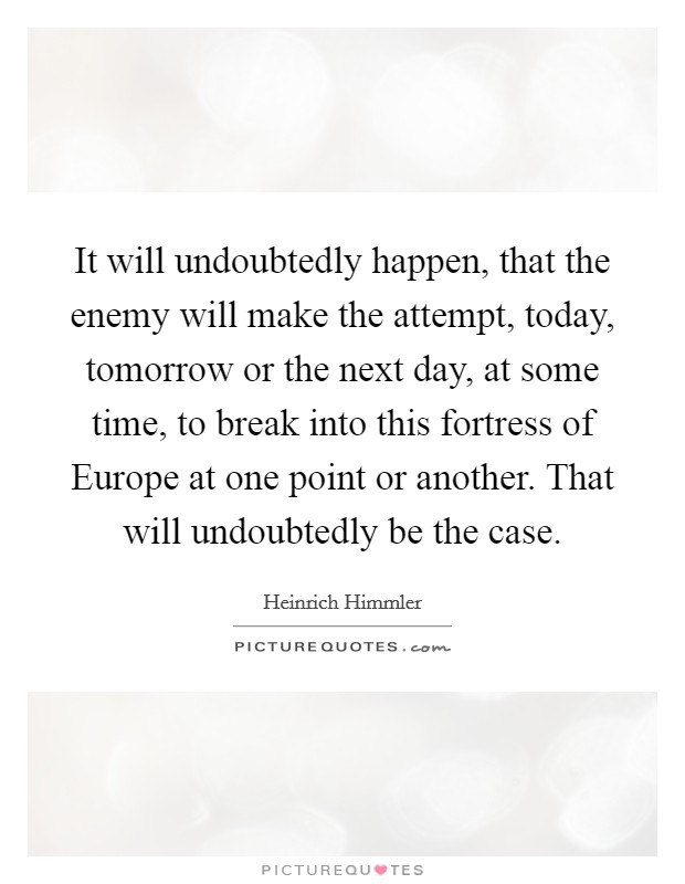 It will undoubtedly happen, that the enemy will make the attempt, today, tomorrow or the next day, at some time, to break into this fortress of Europe at one point or another. That will undoubtedly be the case Picture Quote #1