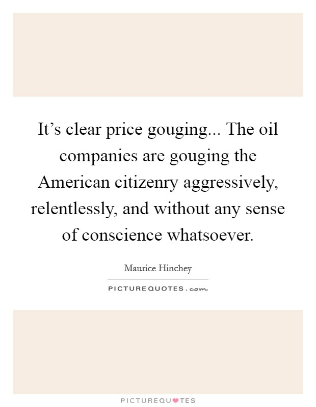 It's clear price gouging... The oil companies are gouging the American citizenry aggressively, relentlessly, and without any sense of conscience whatsoever Picture Quote #1