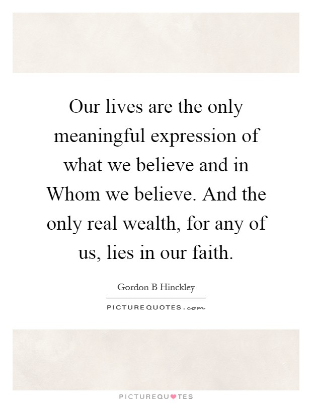 Our lives are the only meaningful expression of what we believe and in Whom we believe. And the only real wealth, for any of us, lies in our faith Picture Quote #1