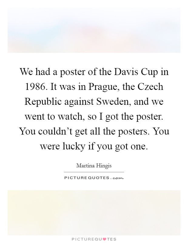 We had a poster of the Davis Cup in 1986. It was in Prague, the Czech Republic against Sweden, and we went to watch, so I got the poster. You couldn't get all the posters. You were lucky if you got one Picture Quote #1