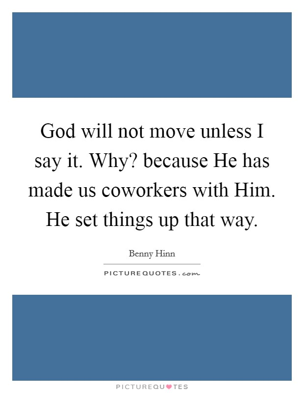 God will not move unless I say it. Why? because He has made us coworkers with Him. He set things up that way Picture Quote #1