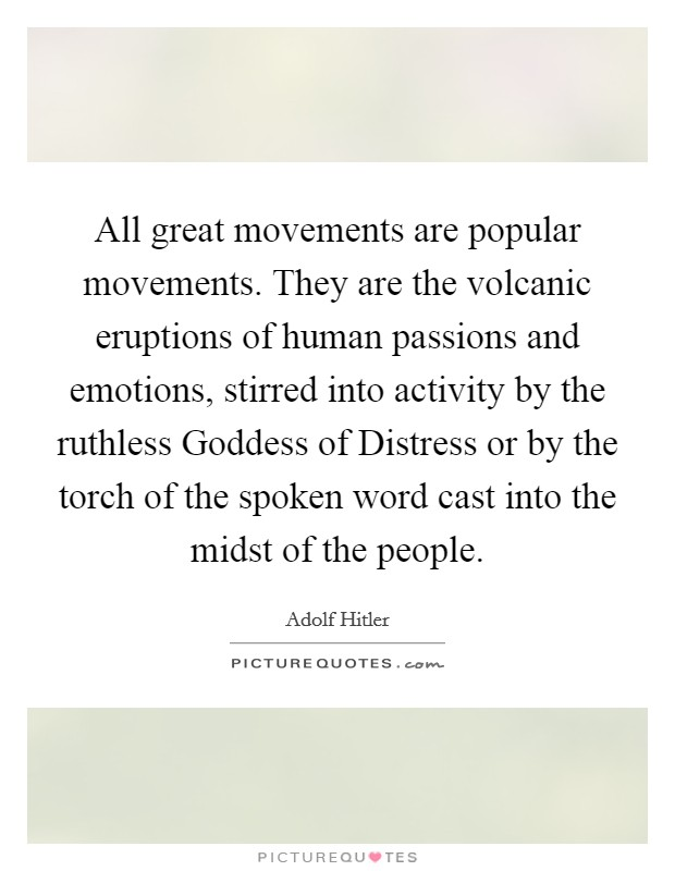 All great movements are popular movements. They are the volcanic eruptions of human passions and emotions, stirred into activity by the ruthless Goddess of Distress or by the torch of the spoken word cast into the midst of the people Picture Quote #1