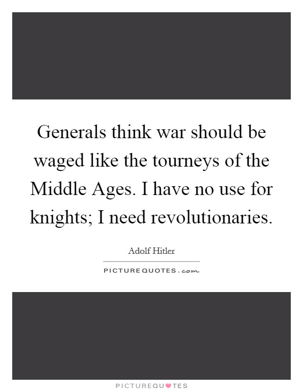 Generals think war should be waged like the tourneys of the Middle Ages. I have no use for knights; I need revolutionaries Picture Quote #1