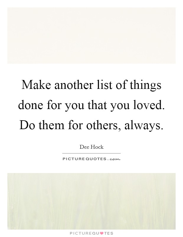 Make another list of things done for you that you loved. Do them for others, always Picture Quote #1