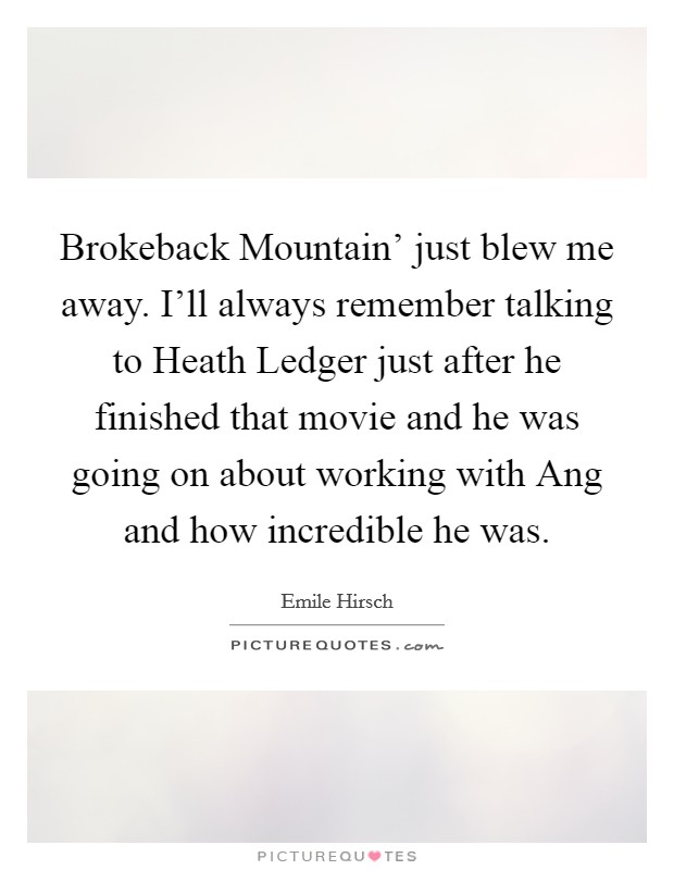 Brokeback Mountain' just blew me away. I'll always remember talking to Heath Ledger just after he finished that movie and he was going on about working with Ang and how incredible he was Picture Quote #1