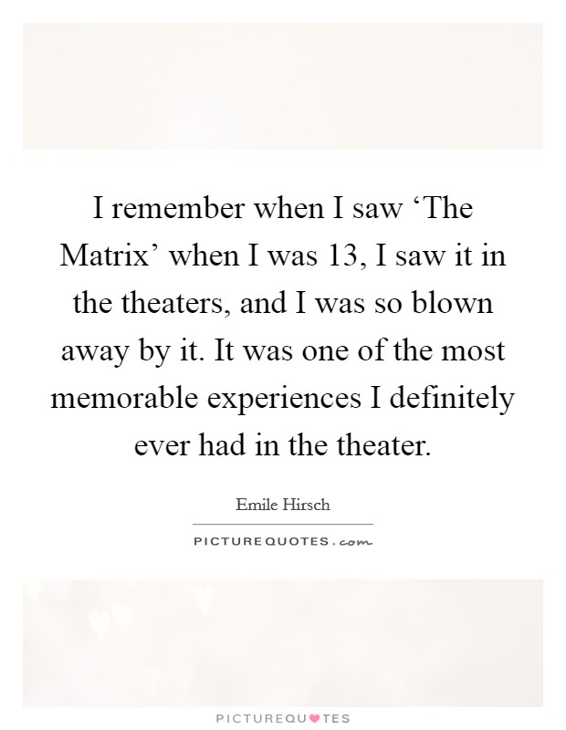 I remember when I saw 'The Matrix' when I was 13, I saw it in the theaters, and I was so blown away by it. It was one of the most memorable experiences I definitely ever had in the theater Picture Quote #1