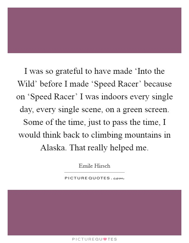 I was so grateful to have made 'Into the Wild' before I made 'Speed Racer' because on 'Speed Racer' I was indoors every single day, every single scene, on a green screen. Some of the time, just to pass the time, I would think back to climbing mountains in Alaska. That really helped me Picture Quote #1