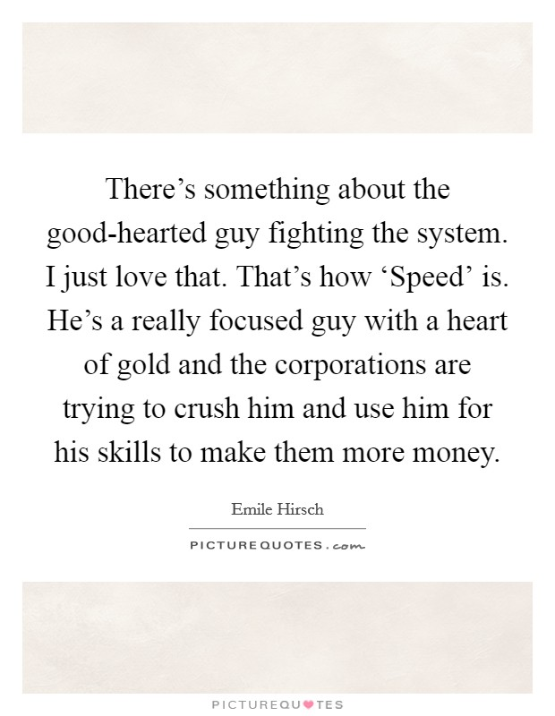 There's something about the good-hearted guy fighting the system. I just love that. That's how 'Speed' is. He's a really focused guy with a heart of gold and the corporations are trying to crush him and use him for his skills to make them more money Picture Quote #1