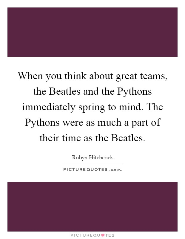 When you think about great teams, the Beatles and the Pythons immediately spring to mind. The Pythons were as much a part of their time as the Beatles Picture Quote #1