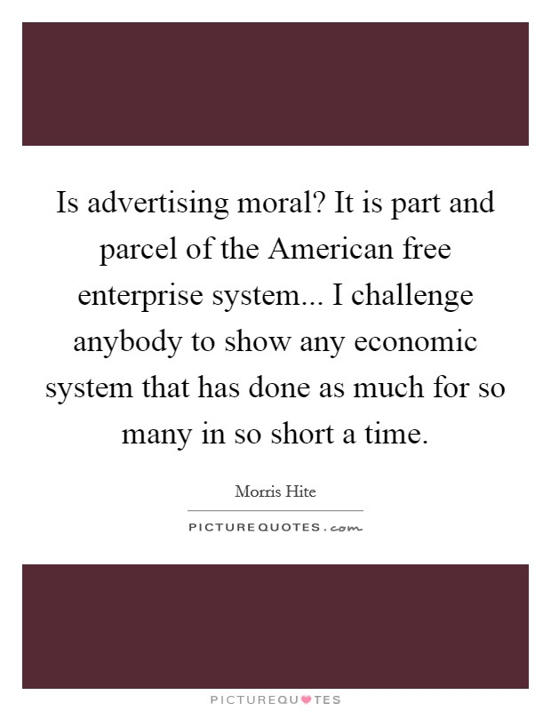 Is advertising moral? It is part and parcel of the American free enterprise system... I challenge anybody to show any economic system that has done as much for so many in so short a time Picture Quote #1