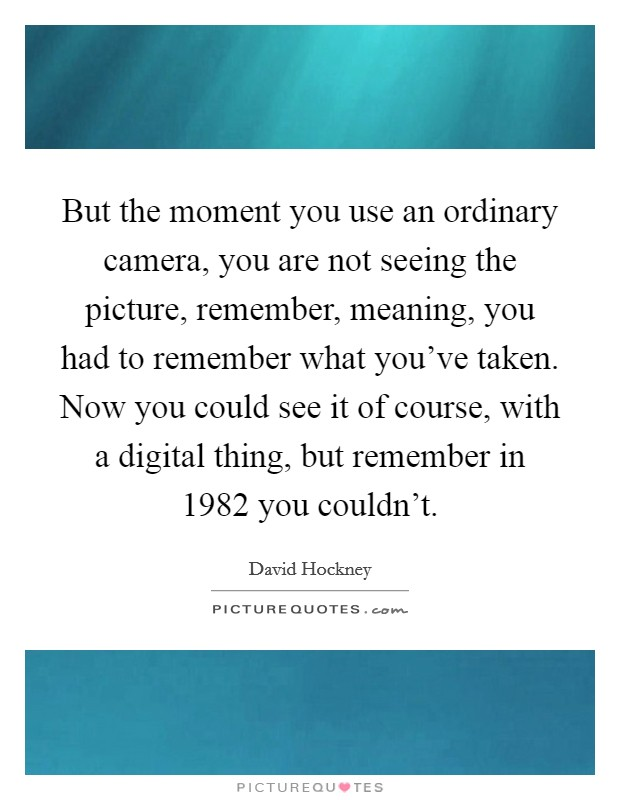 But the moment you use an ordinary camera, you are not seeing the picture, remember, meaning, you had to remember what you've taken. Now you could see it of course, with a digital thing, but remember in 1982 you couldn't Picture Quote #1