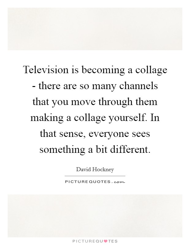 Television is becoming a collage - there are so many channels that you move through them making a collage yourself. In that sense, everyone sees something a bit different Picture Quote #1