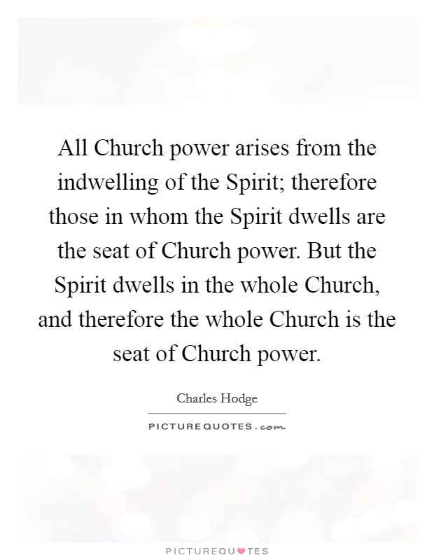 All Church power arises from the indwelling of the Spirit; therefore those in whom the Spirit dwells are the seat of Church power. But the Spirit dwells in the whole Church, and therefore the whole Church is the seat of Church power Picture Quote #1