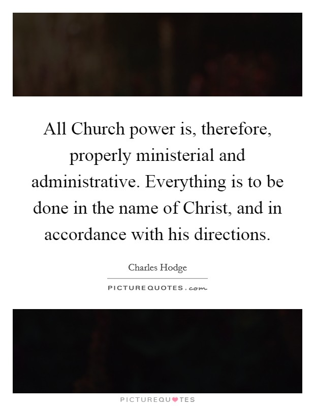 All Church power is, therefore, properly ministerial and administrative. Everything is to be done in the name of Christ, and in accordance with his directions Picture Quote #1