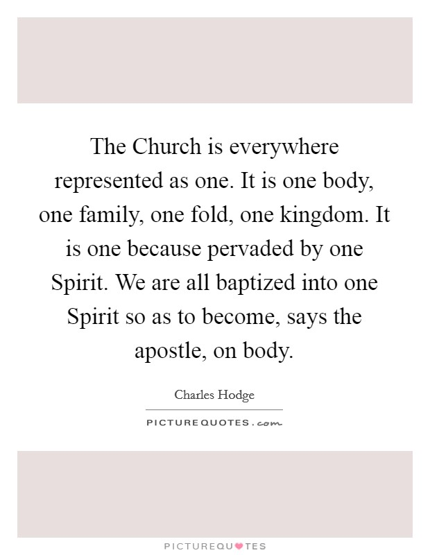 The Church is everywhere represented as one. It is one body, one family, one fold, one kingdom. It is one because pervaded by one Spirit. We are all baptized into one Spirit so as to become, says the apostle, on body Picture Quote #1