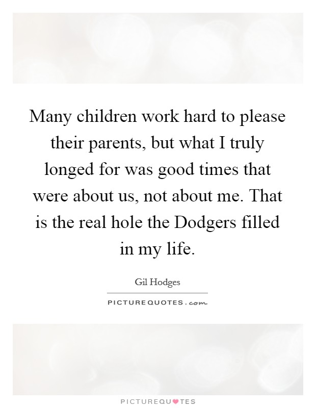 Many children work hard to please their parents, but what I truly longed for was good times that were about us, not about me. That is the real hole the Dodgers filled in my life Picture Quote #1