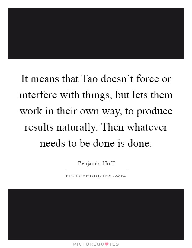 It means that Tao doesn't force or interfere with things, but lets them work in their own way, to produce results naturally. Then whatever needs to be done is done Picture Quote #1