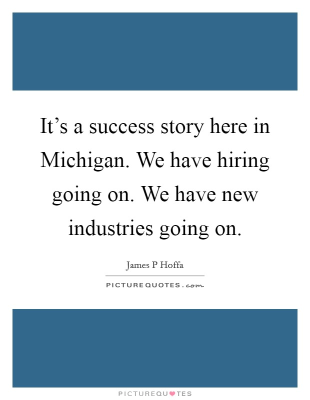 It's a success story here in Michigan. We have hiring going on. We have new industries going on Picture Quote #1