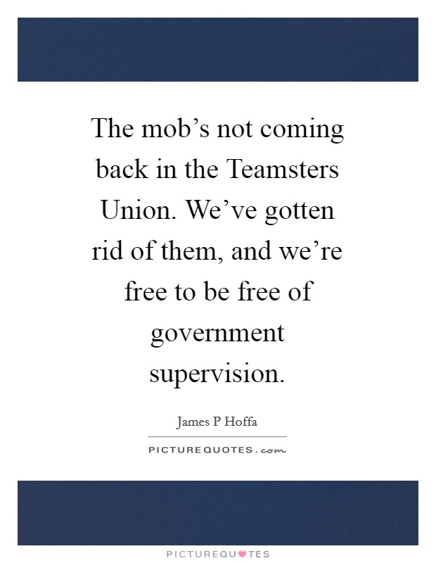 The mob's not coming back in the Teamsters Union. We've gotten rid of them, and we're free to be free of government supervision Picture Quote #1